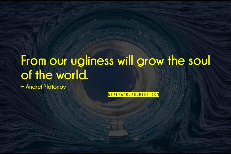 Andrei Platonov Quotes By Andrei Platonov: From our ugliness will grow the soul of