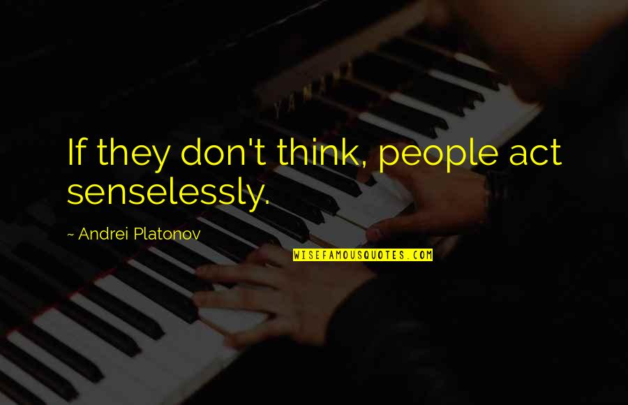 Andrei Platonov Quotes By Andrei Platonov: If they don't think, people act senselessly.