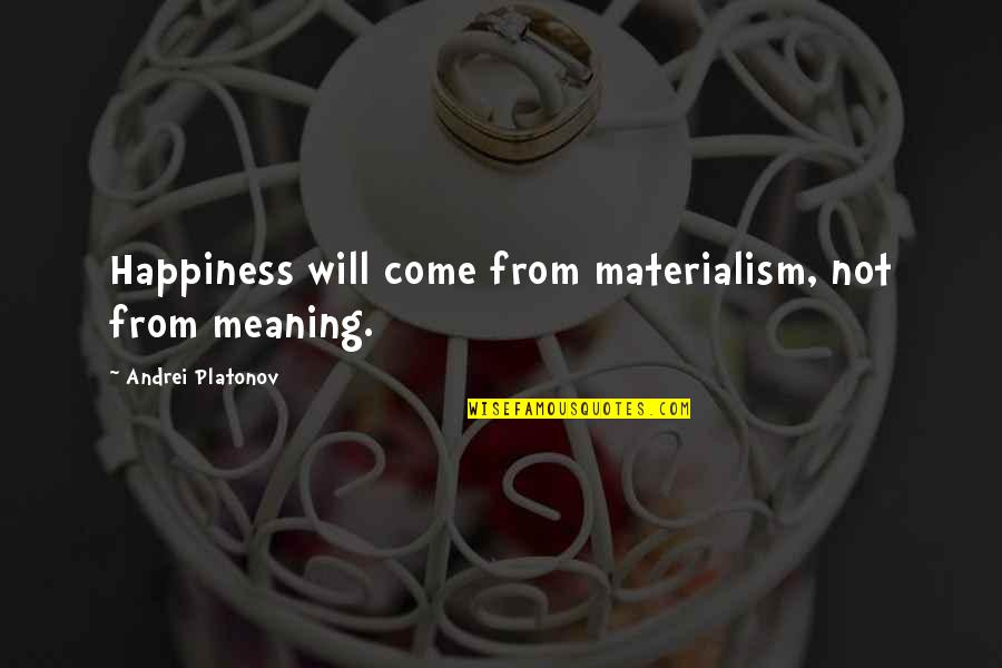 Andrei Platonov Quotes By Andrei Platonov: Happiness will come from materialism, not from meaning.