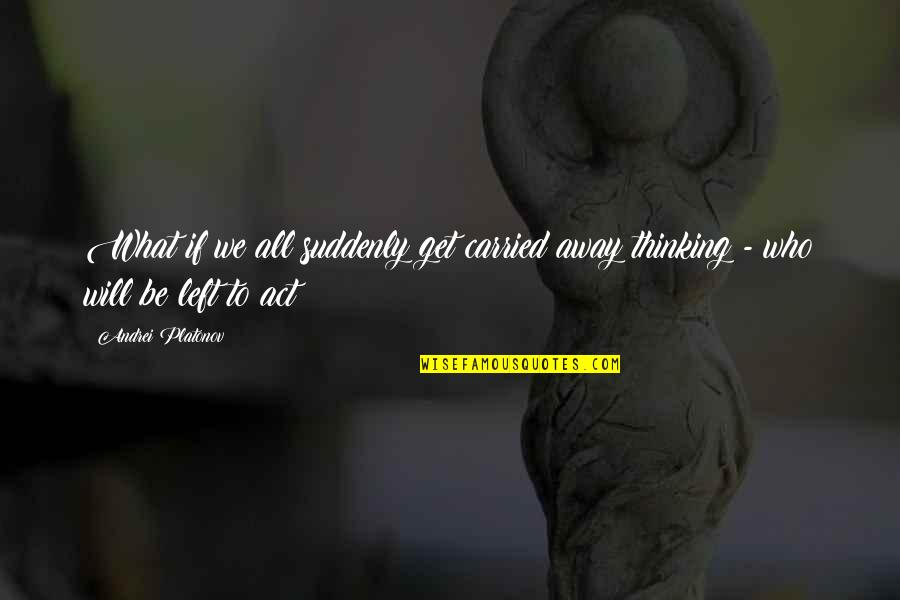 Andrei Platonov Quotes By Andrei Platonov: What if we all suddenly get carried away