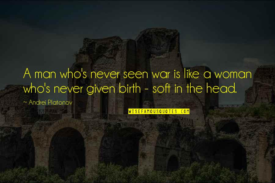 Andrei Platonov Quotes By Andrei Platonov: A man who's never seen war is like