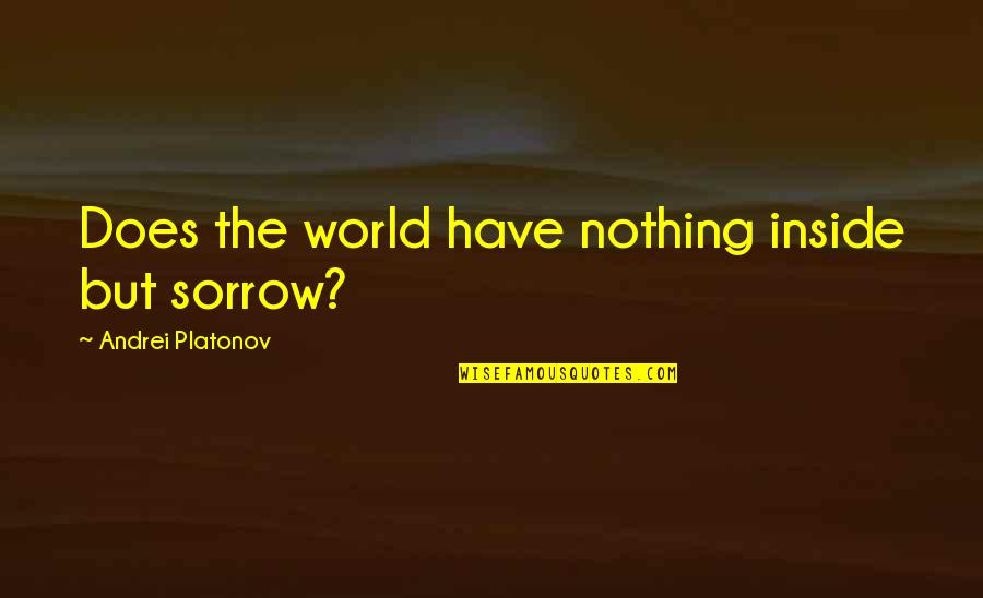Andrei Platonov Quotes By Andrei Platonov: Does the world have nothing inside but sorrow?