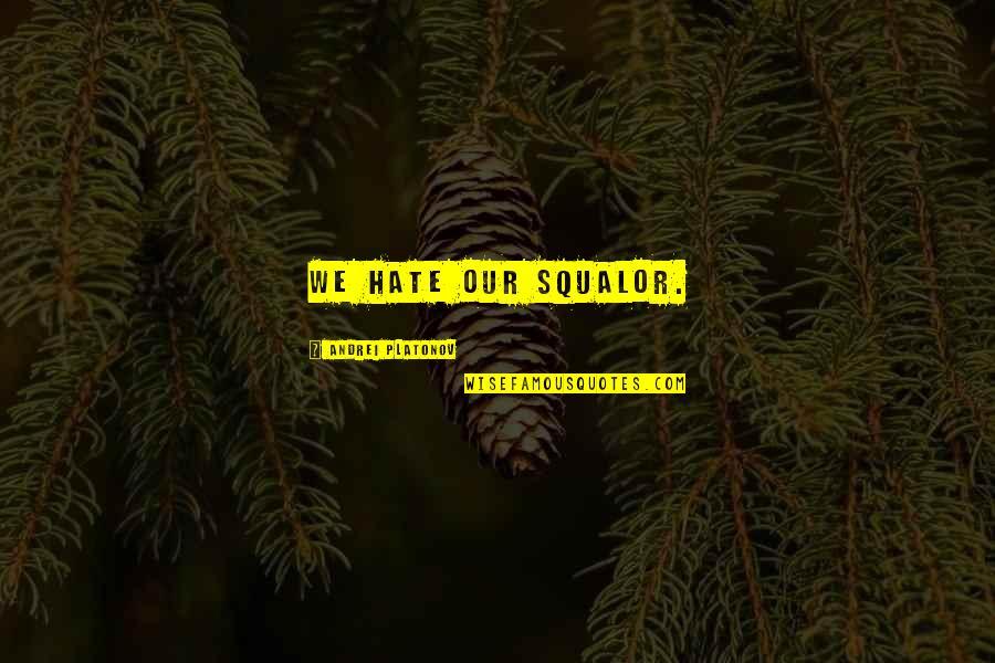 Andrei Platonov Quotes By Andrei Platonov: We hate our squalor.