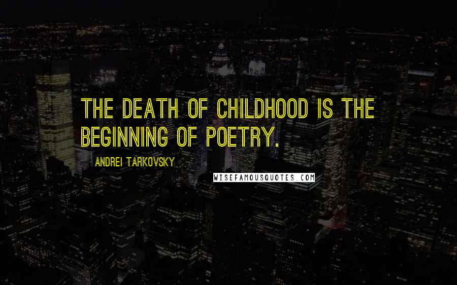 Andrei Tarkovsky quotes: The death of childhood is the beginning of poetry.