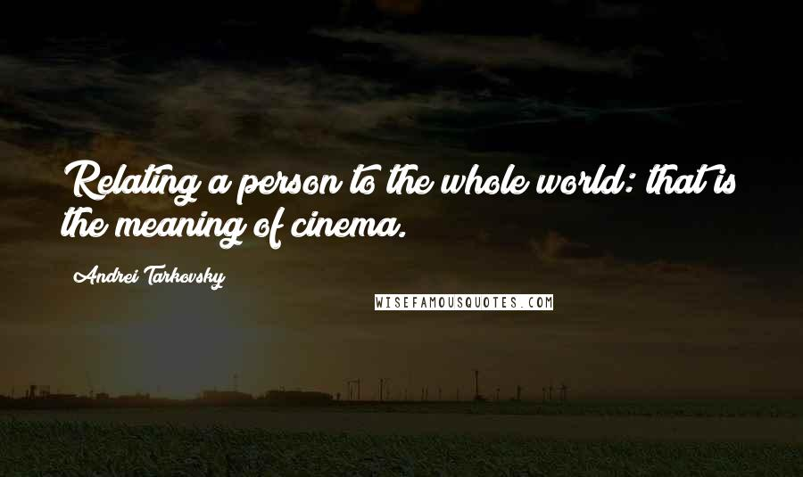 Andrei Tarkovsky quotes: Relating a person to the whole world: that is the meaning of cinema.