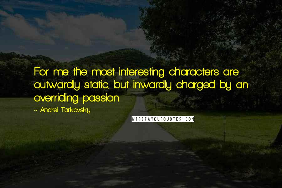 Andrei Tarkovsky quotes: For me the most interesting characters are outwardly static, but inwardly charged by an overriding passion.