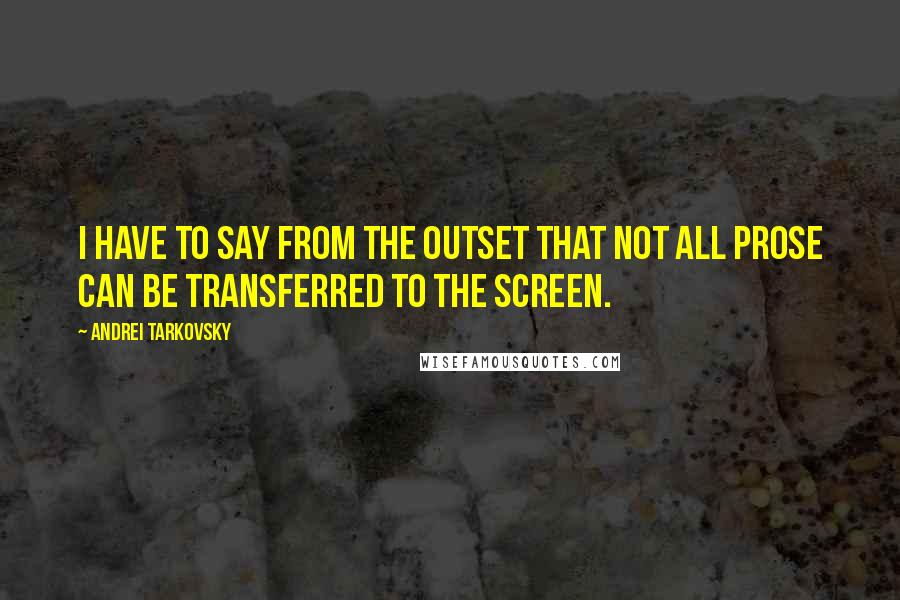 Andrei Tarkovsky quotes: I have to say from the outset that not all prose can be transferred to the screen.