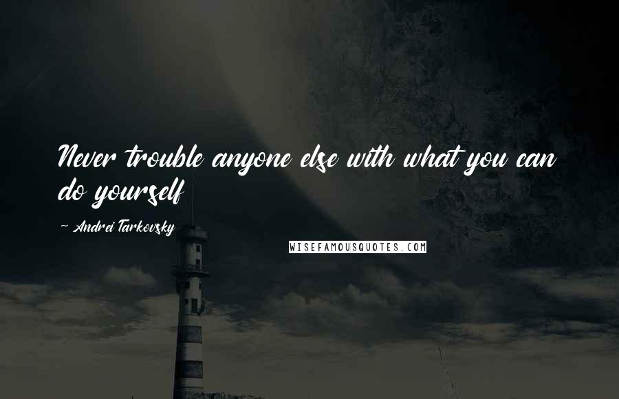 Andrei Tarkovsky quotes: Never trouble anyone else with what you can do yourself