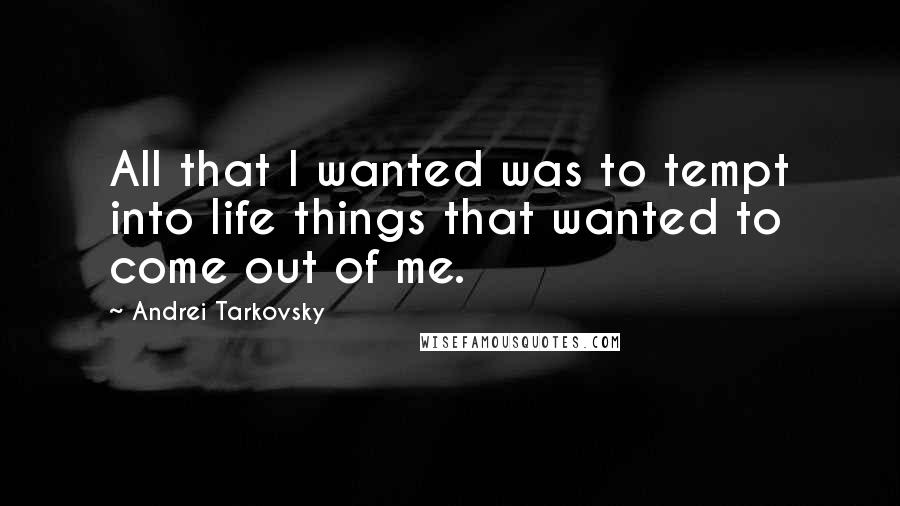 Andrei Tarkovsky quotes: All that I wanted was to tempt into life things that wanted to come out of me.