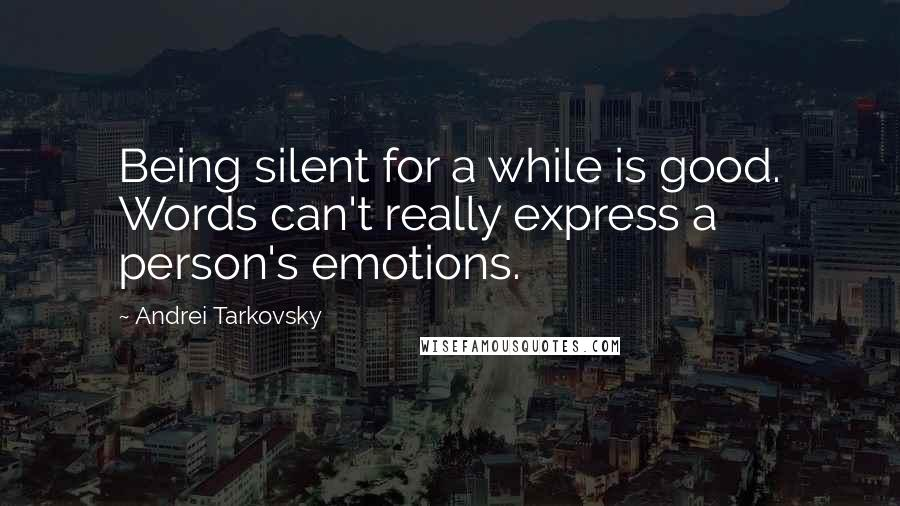 Andrei Tarkovsky quotes: Being silent for a while is good. Words can't really express a person's emotions.