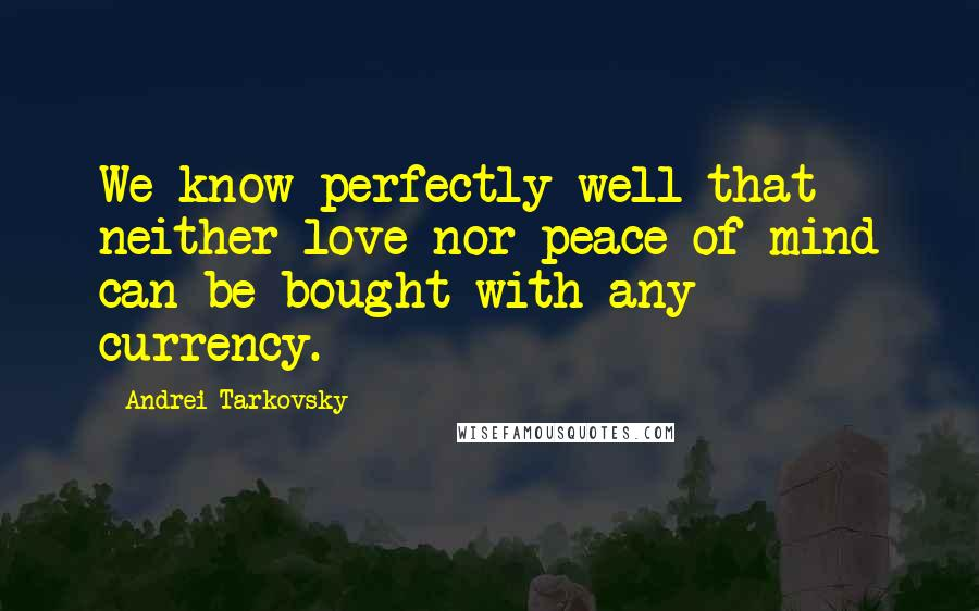 Andrei Tarkovsky quotes: We know perfectly well that neither love nor peace of mind can be bought with any currency.