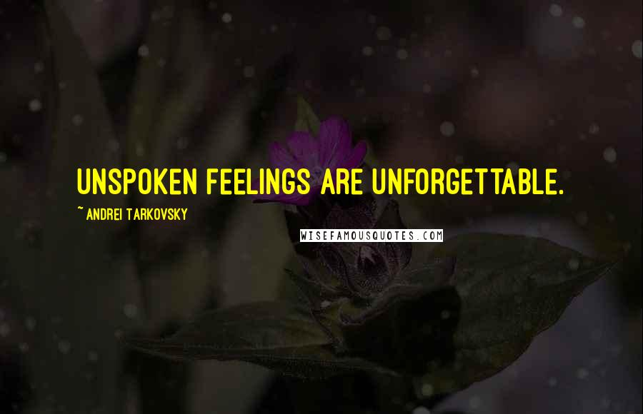 Andrei Tarkovsky quotes: Unspoken feelings are unforgettable.