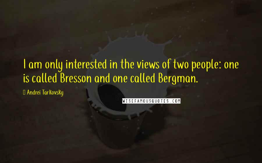 Andrei Tarkovsky quotes: I am only interested in the views of two people: one is called Bresson and one called Bergman.