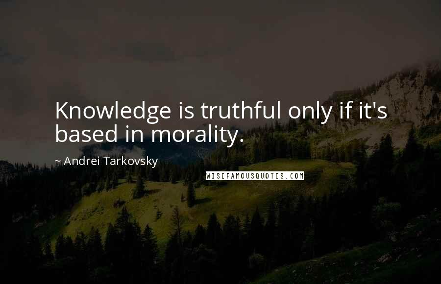 Andrei Tarkovsky quotes: Knowledge is truthful only if it's based in morality.