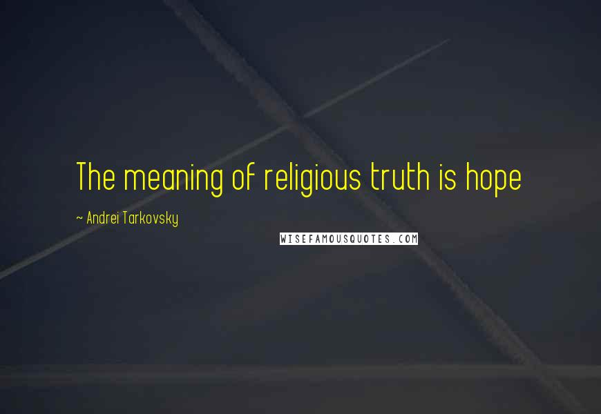 Andrei Tarkovsky quotes: The meaning of religious truth is hope
