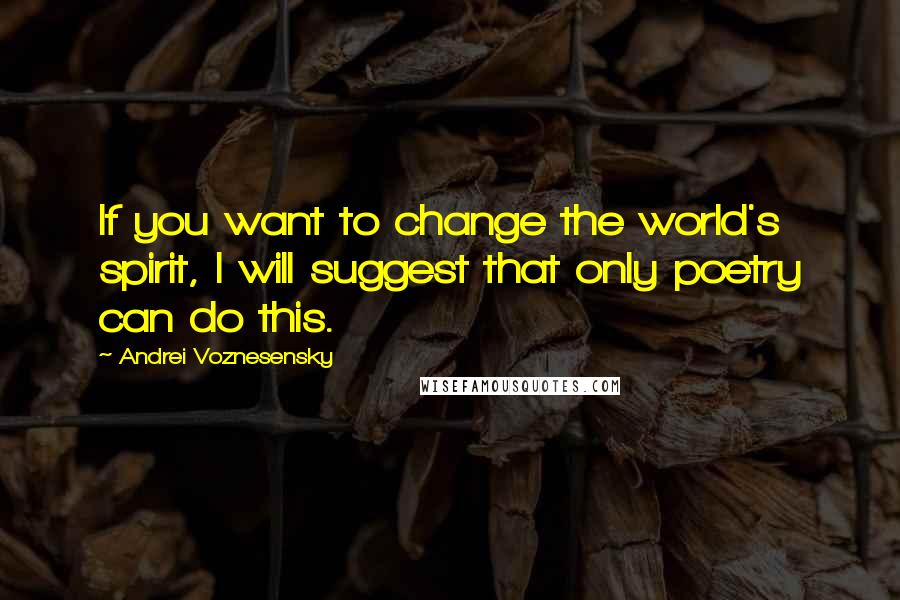 Andrei Voznesensky quotes: If you want to change the world's spirit, I will suggest that only poetry can do this.