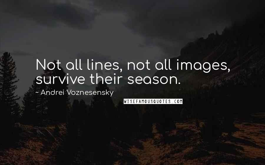 Andrei Voznesensky quotes: Not all lines, not all images, survive their season.