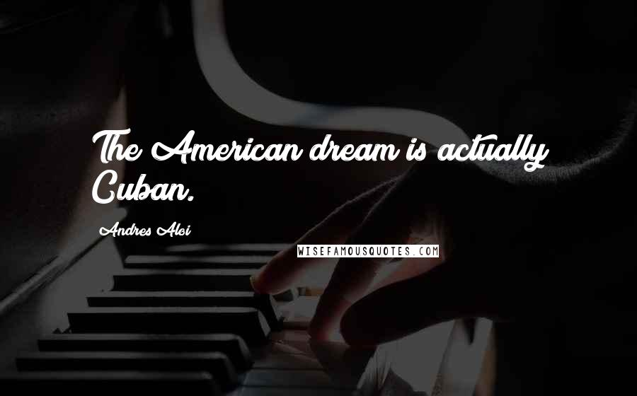 Andres Aloi quotes: The American dream is actually Cuban.
