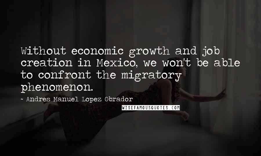 Andres Manuel Lopez Obrador quotes: Without economic growth and job creation in Mexico, we won't be able to confront the migratory phenomenon.