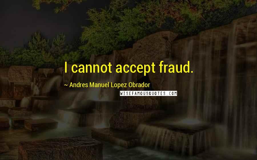 Andres Manuel Lopez Obrador quotes: I cannot accept fraud.