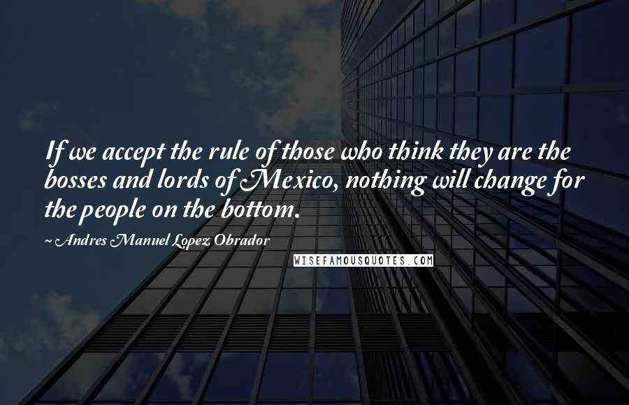 Andres Manuel Lopez Obrador quotes: If we accept the rule of those who think they are the bosses and lords of Mexico, nothing will change for the people on the bottom.