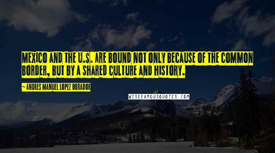 Andres Manuel Lopez Obrador quotes: Mexico and the U.S. are bound not only because of the common border, but by a shared culture and history.