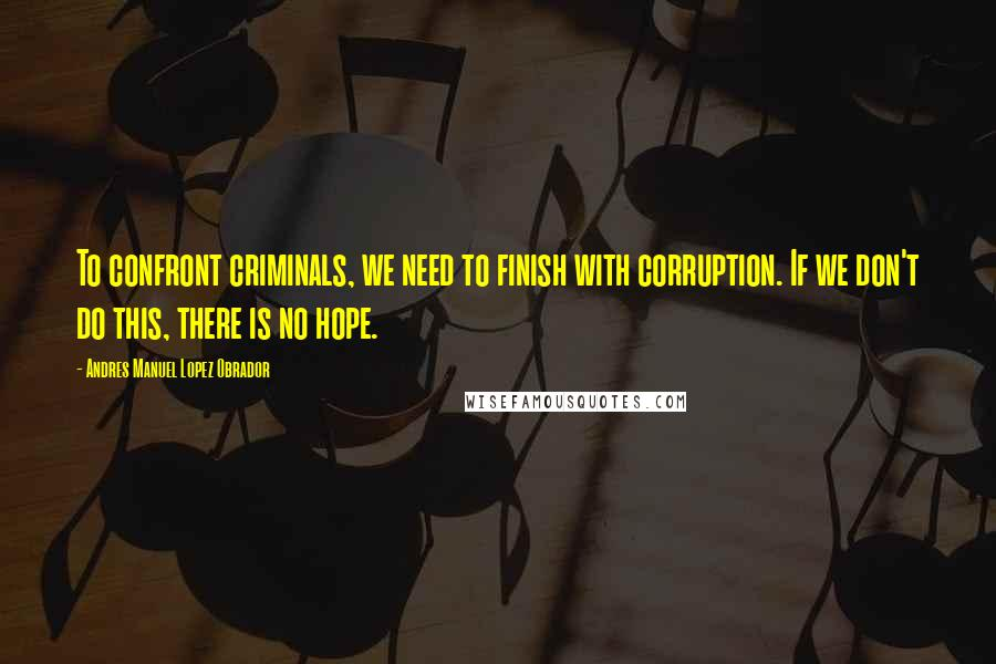 Andres Manuel Lopez Obrador quotes: To confront criminals, we need to finish with corruption. If we don't do this, there is no hope.