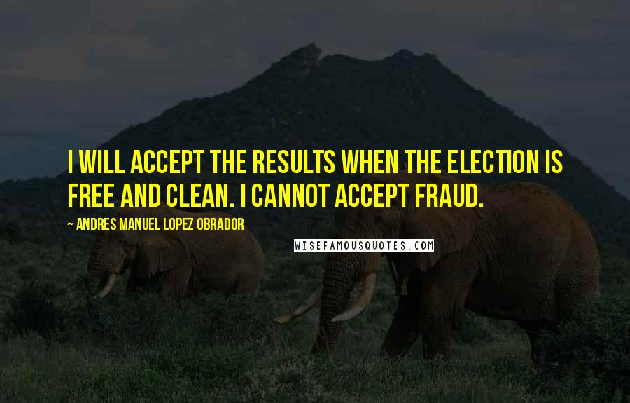 Andres Manuel Lopez Obrador quotes: I will accept the results when the election is free and clean. I cannot accept fraud.