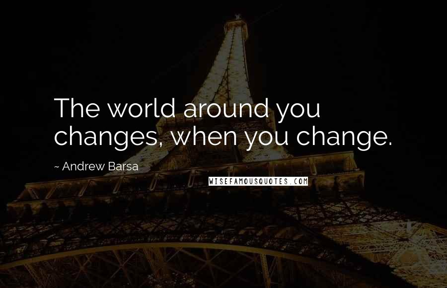 Andrew Barsa quotes: The world around you changes, when you change.