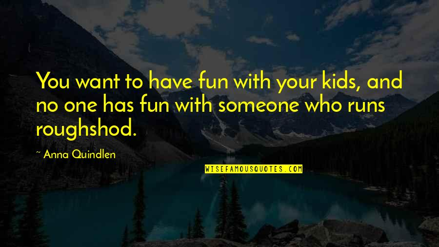 Andrew Beal Quotes By Anna Quindlen: You want to have fun with your kids,
