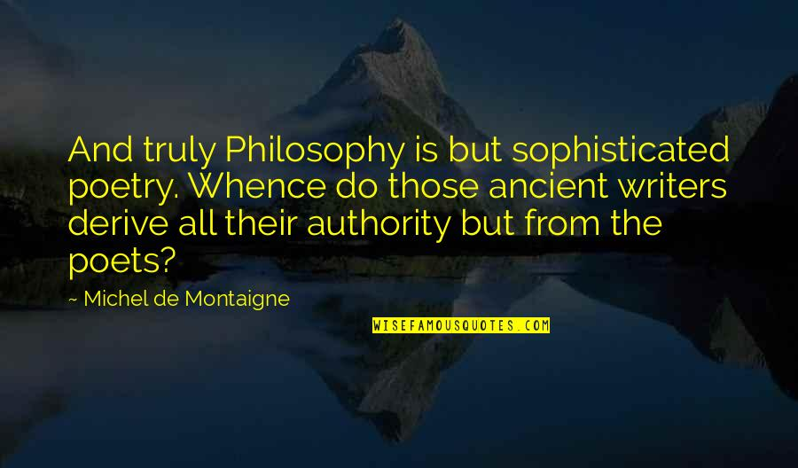 Andrew Beal Quotes By Michel De Montaigne: And truly Philosophy is but sophisticated poetry. Whence