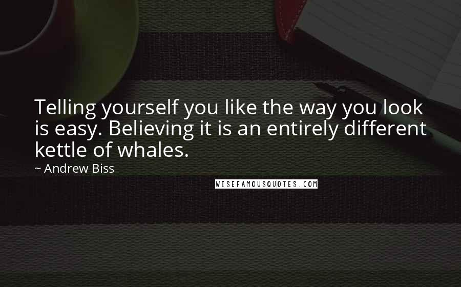 Andrew Biss quotes: Telling yourself you like the way you look is easy. Believing it is an entirely different kettle of whales.