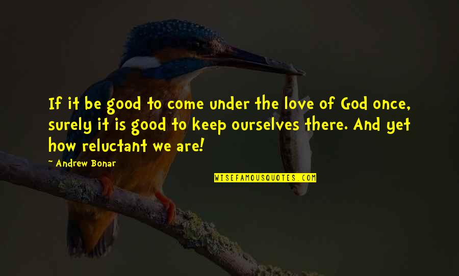 Andrew Bonar Quotes By Andrew Bonar: If it be good to come under the