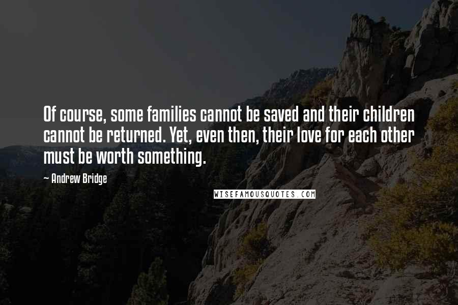 Andrew Bridge quotes: Of course, some families cannot be saved and their children cannot be returned. Yet, even then, their love for each other must be worth something.