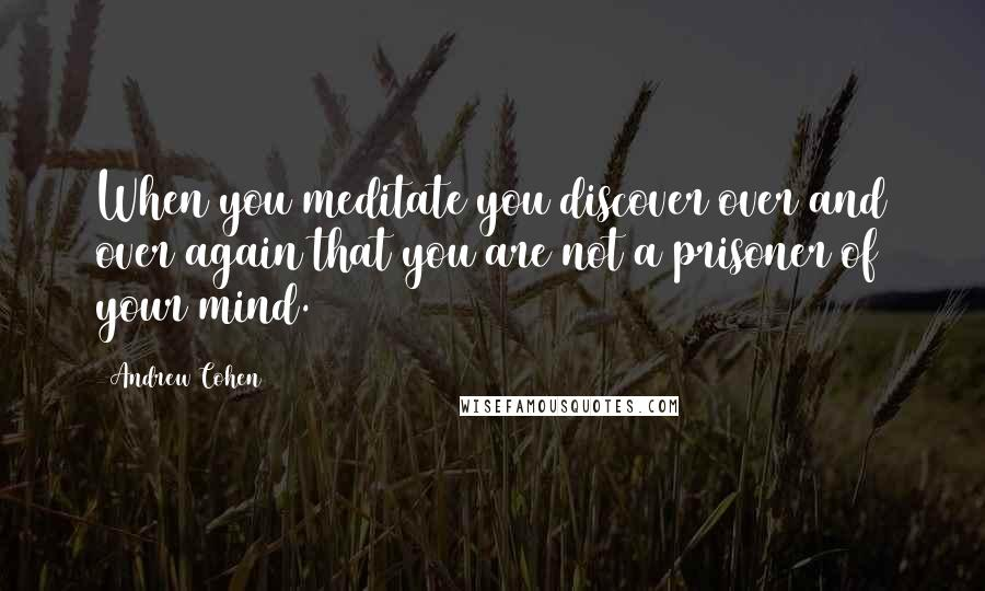 Andrew Cohen quotes: When you meditate you discover over and over again that you are not a prisoner of your mind.