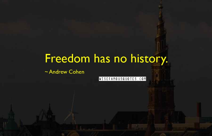 Andrew Cohen quotes: Freedom has no history.