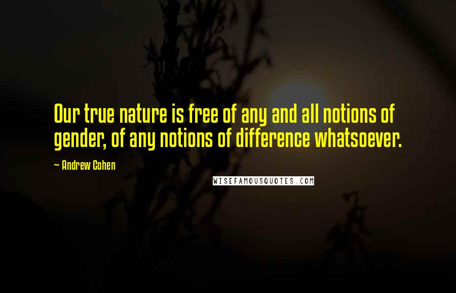 Andrew Cohen quotes: Our true nature is free of any and all notions of gender, of any notions of difference whatsoever.