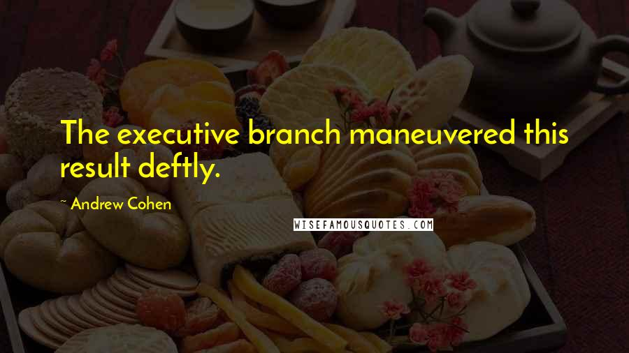 Andrew Cohen quotes: The executive branch maneuvered this result deftly.