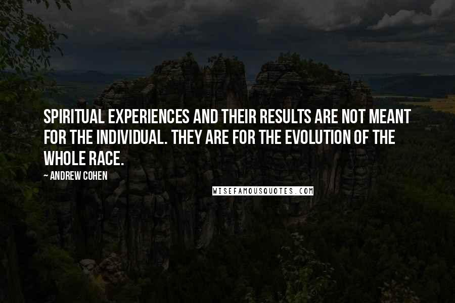 Andrew Cohen quotes: Spiritual experiences and their results are not meant for the individual. They are for the evolution of the whole race.