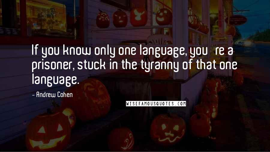 Andrew Cohen quotes: If you know only one language, you're a prisoner, stuck in the tyranny of that one language.