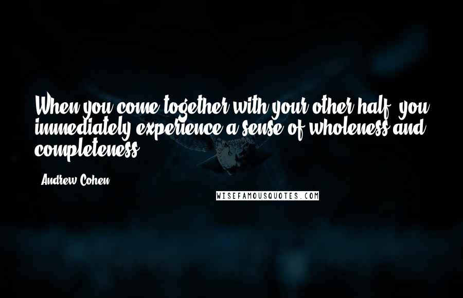 Andrew Cohen quotes: When you come together with your other half, you immediately experience a sense of wholeness and completeness.
