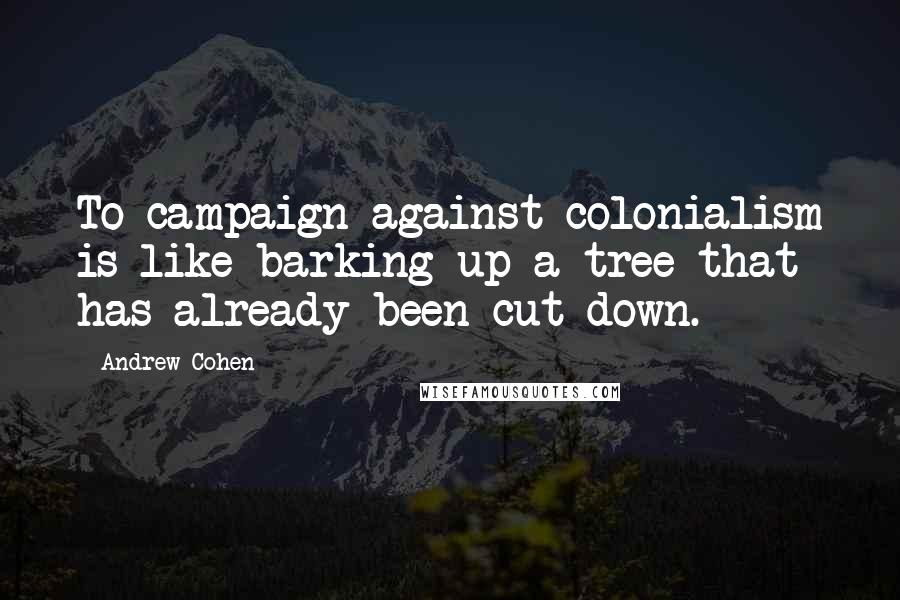 Andrew Cohen quotes: To campaign against colonialism is like barking up a tree that has already been cut down.