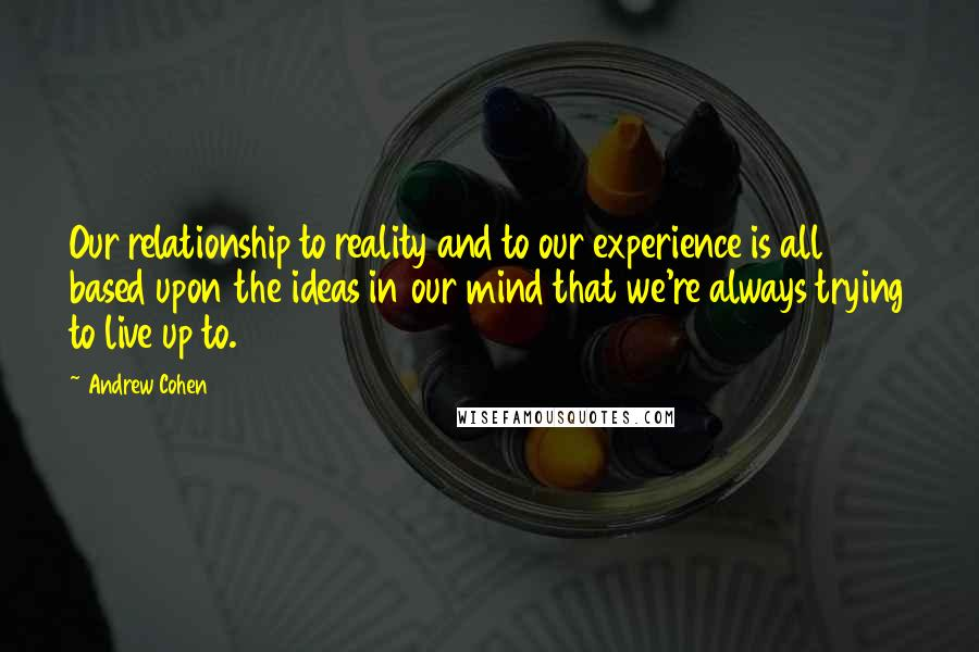 Andrew Cohen quotes: Our relationship to reality and to our experience is all based upon the ideas in our mind that we're always trying to live up to.