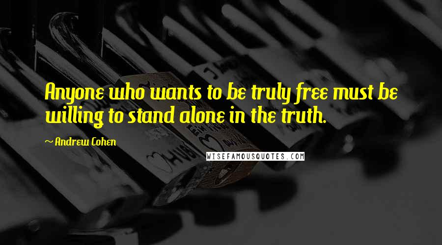 Andrew Cohen quotes: Anyone who wants to be truly free must be willing to stand alone in the truth.