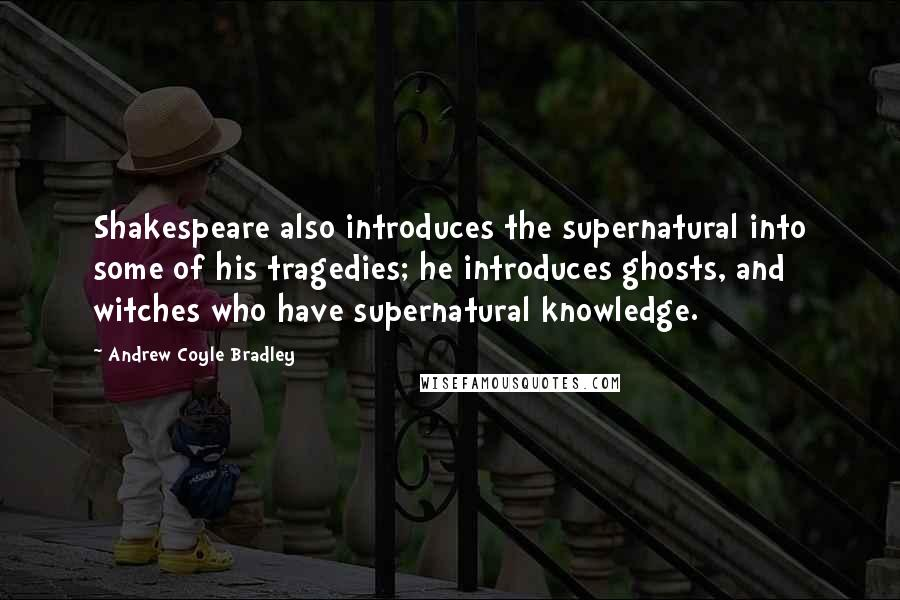 Andrew Coyle Bradley quotes: Shakespeare also introduces the supernatural into some of his tragedies; he introduces ghosts, and witches who have supernatural knowledge.