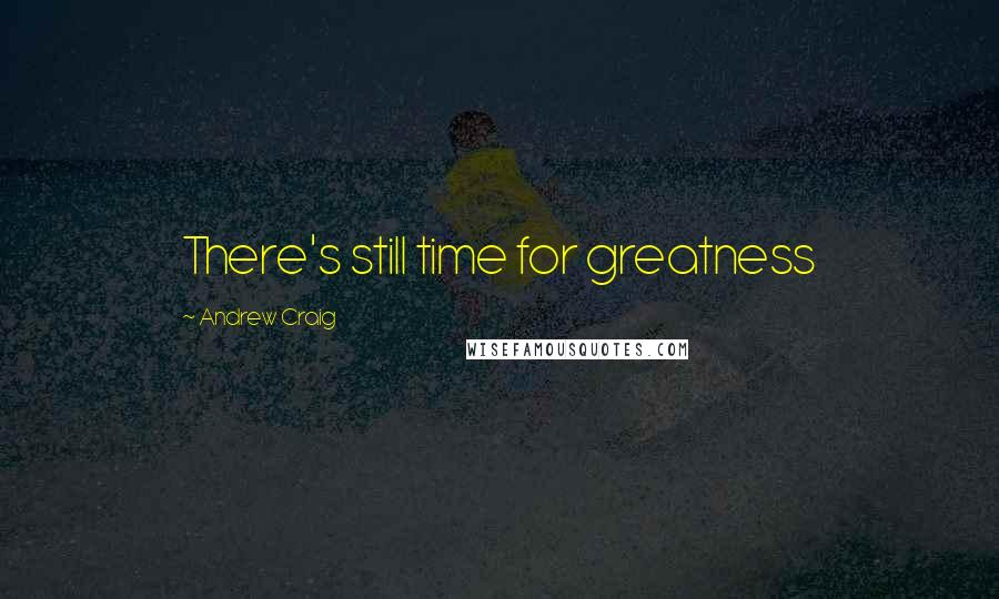 Andrew Craig quotes: There's still time for greatness