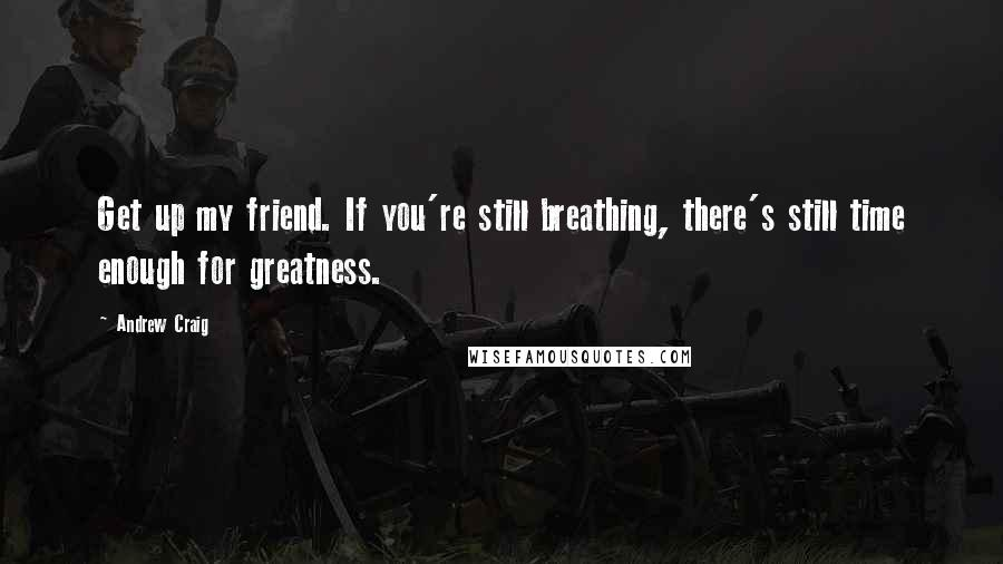 Andrew Craig quotes: Get up my friend. If you're still breathing, there's still time enough for greatness.