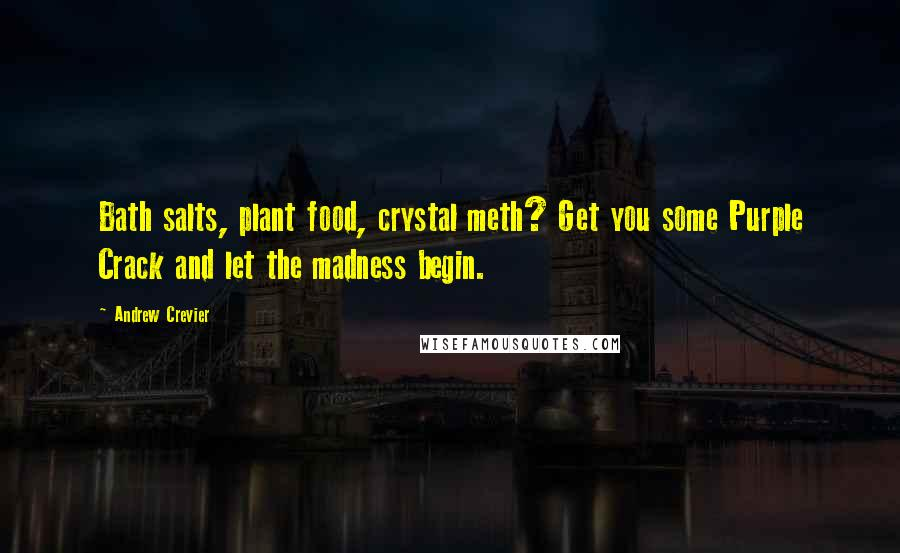 Andrew Crevier quotes: Bath salts, plant food, crystal meth? Get you some Purple Crack and let the madness begin.