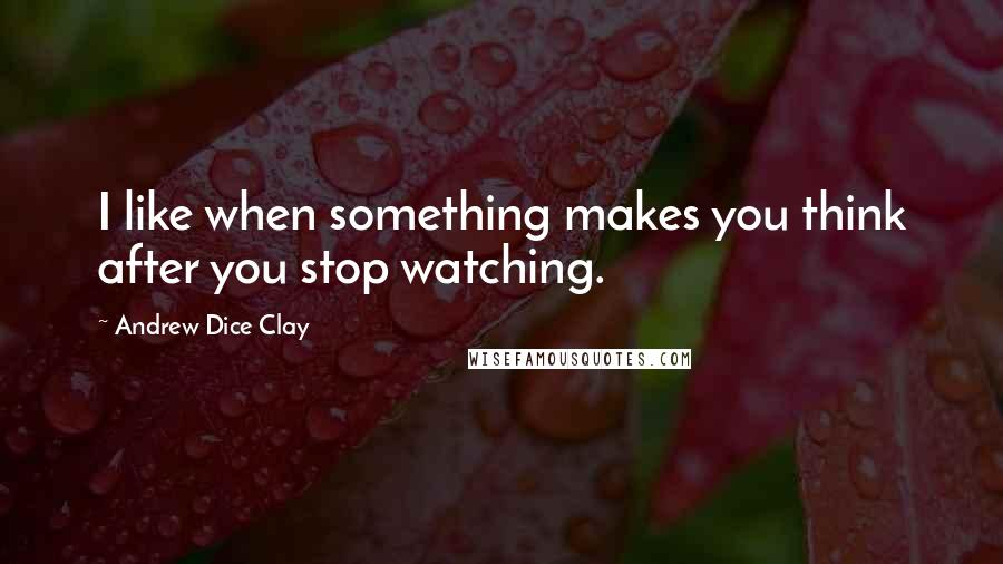 Andrew Dice Clay quotes: I like when something makes you think after you stop watching.