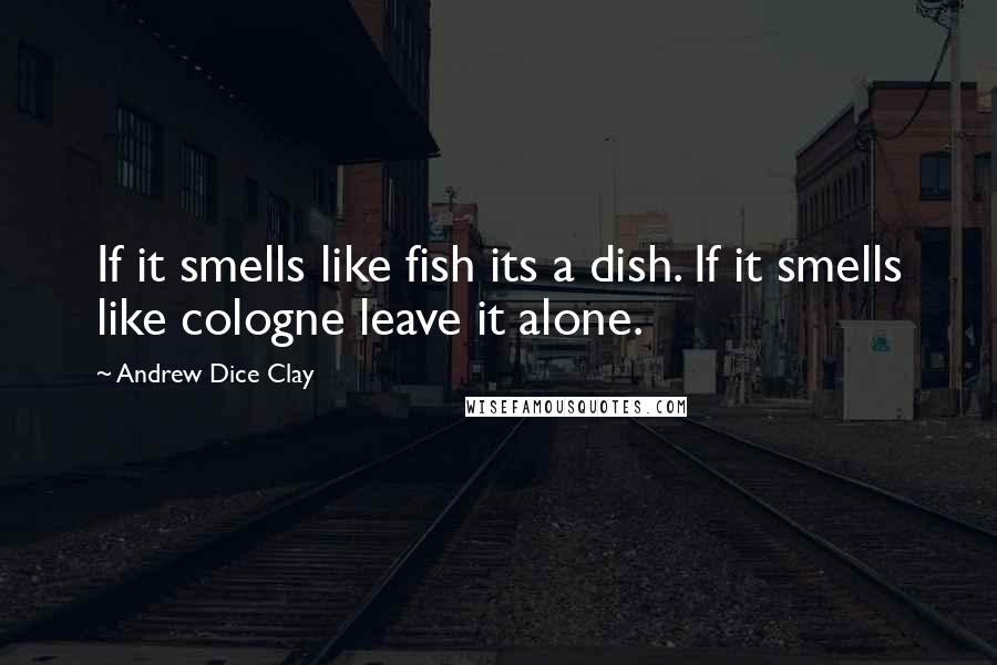 Andrew Dice Clay quotes: If it smells like fish its a dish. If it smells like cologne leave it alone.